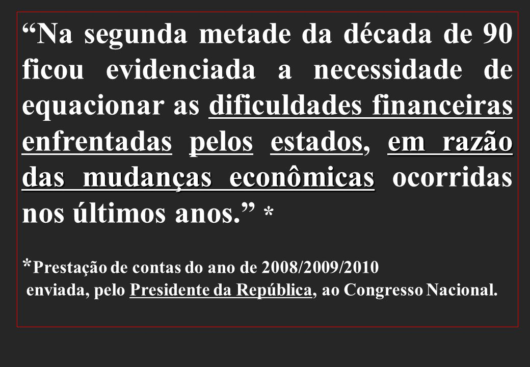 Na segunda metade da década de 90 ficou evidenciada a necessidade de equacionar as dificuldades financeiras enfrentadas pelos estados, em razão das mudanças econômicas ocorridas nos últimos anos. *