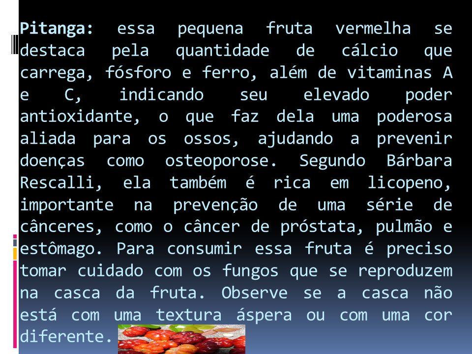 Pitanga: essa pequena fruta vermelha se destaca pela quantidade de cálcio que carrega, fósforo e ferro, além de vitaminas A e C, indicando seu elevado poder antioxidante, o que faz dela uma poderosa aliada para os ossos, ajudando a prevenir doenças como osteoporose.