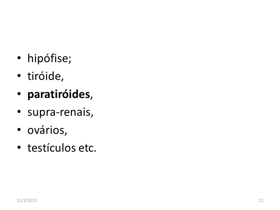 hipófise; tiróide, paratiróides, supra-renais, ovários,