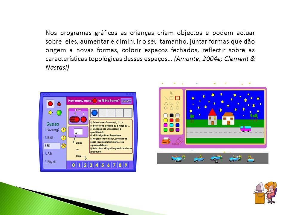 Nos programas gráficos as crianças criam objectos e podem actuar sobre eles, aumentar e diminuir o seu tamanho, juntar formas que dão origem a novas formas, colorir espaços fechados, reflectir sobre as características topológicas desses espaços… (Amante, 2004e; Clement & Nastasi)