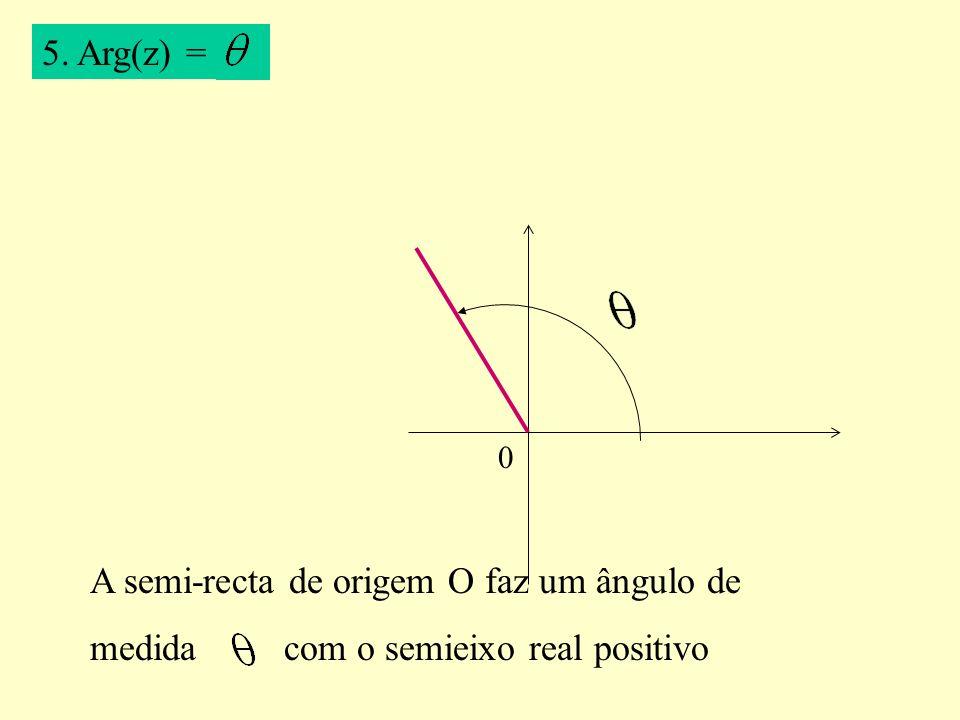 5. Arg(z) = A semi-recta de origem O faz um ângulo de medida com o semieixo real positivo