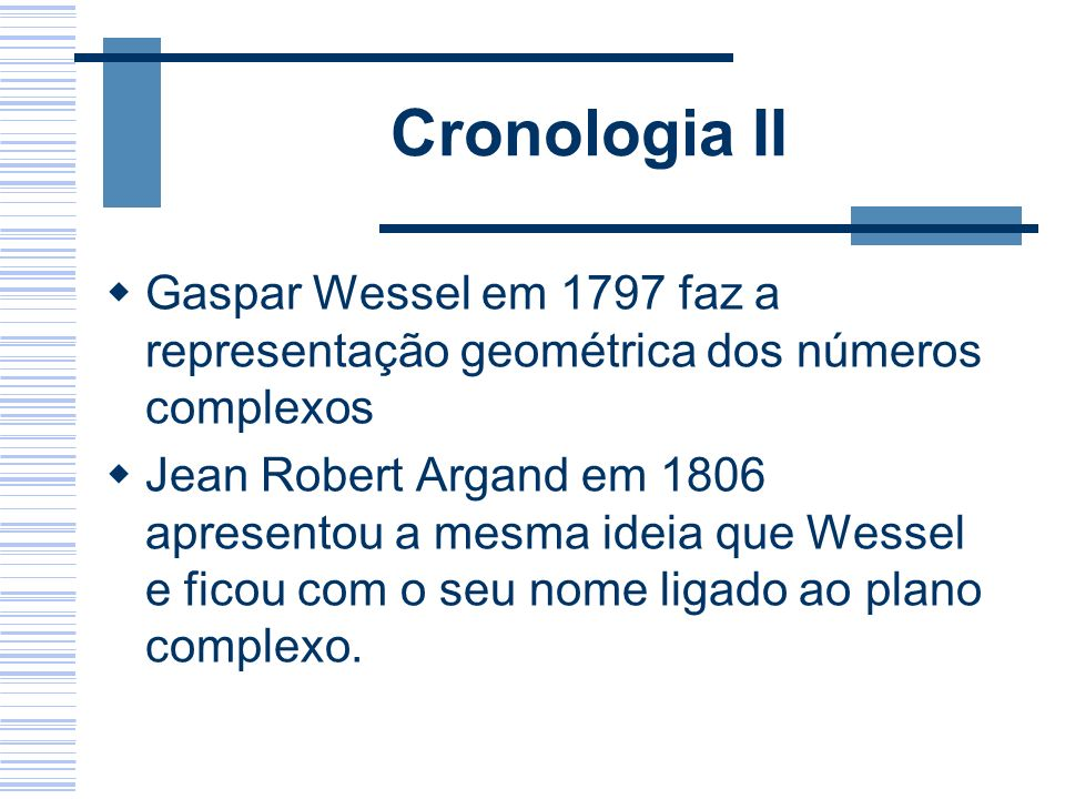Cronologia II Gaspar Wessel em 1797 faz a representação geométrica dos números complexos.