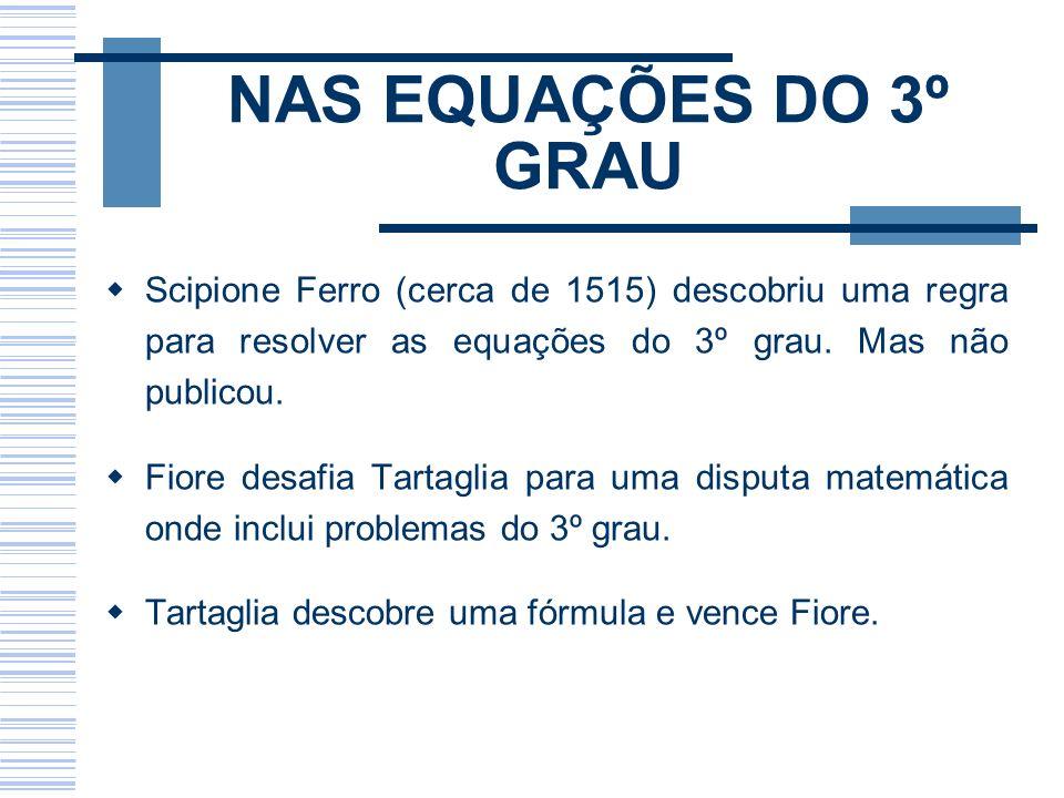NAS EQUAÇÕES DO 3º GRAU Scipione Ferro (cerca de 1515) descobriu uma regra para resolver as equações do 3º grau. Mas não publicou.