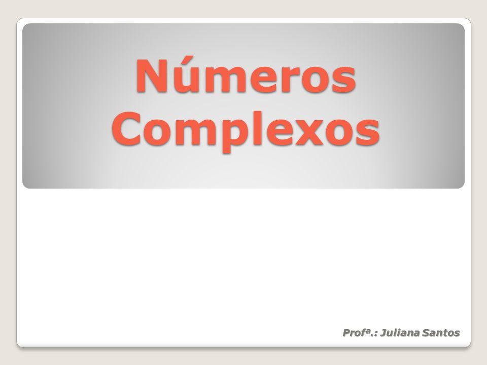 Números Complexos Profª.: Juliana Santos