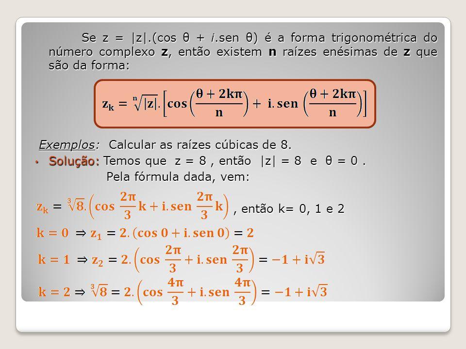 Se z = |z|.(cos θ + i.sen θ) é a forma trigonométrica do número complexo z, então existem n raízes enésimas de z que são da forma: