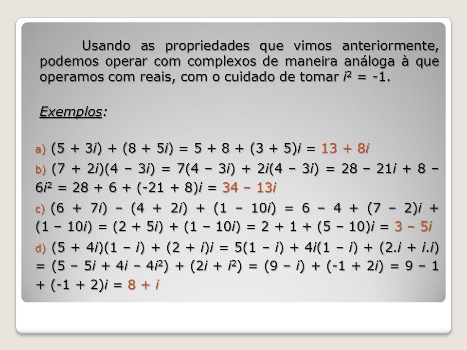 Usando as propriedades que vimos anteriormente, podemos operar com complexos de maneira análoga à que operamos com reais, com o cuidado de tomar i2 = -1.