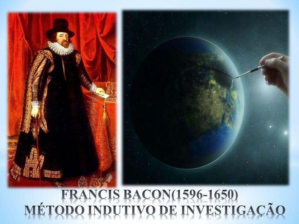 FRANCIS BACON(1596-1650) MÉTODO INDUTIVO DE INVESTIGAÇÃO