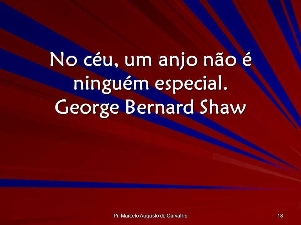 No céu, um anjo não é ninguém especial. George Bernard Shaw