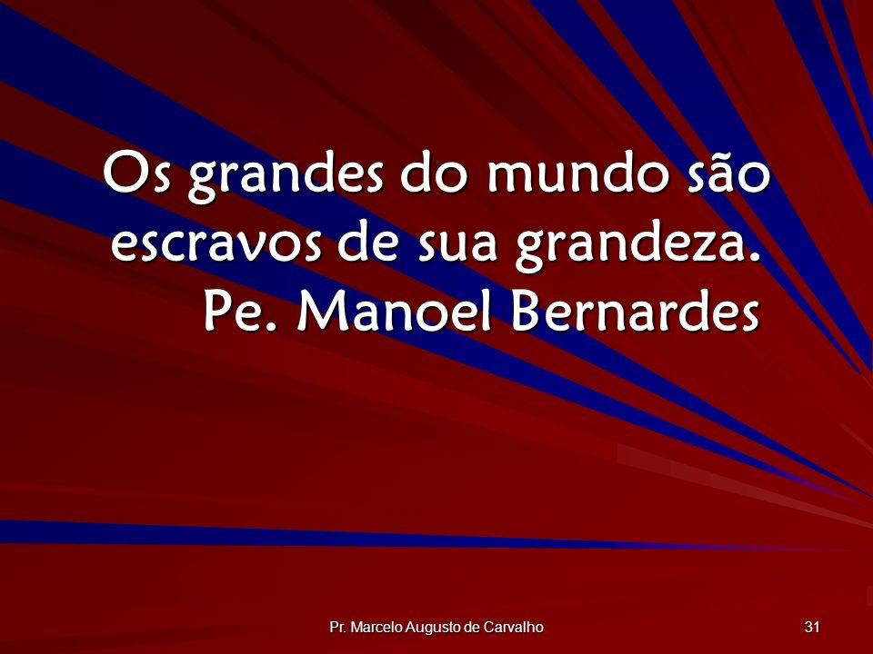 Os grandes do mundo são escravos de sua grandeza. Pe. Manoel Bernardes