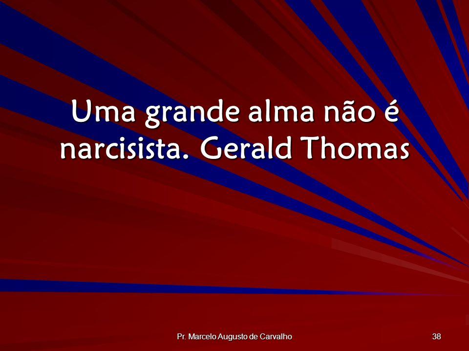 Uma grande alma não é narcisista. Gerald Thomas