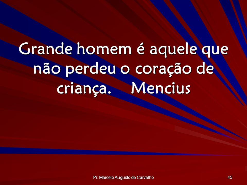 Grande homem é aquele que não perdeu o coração de criança. Mencius