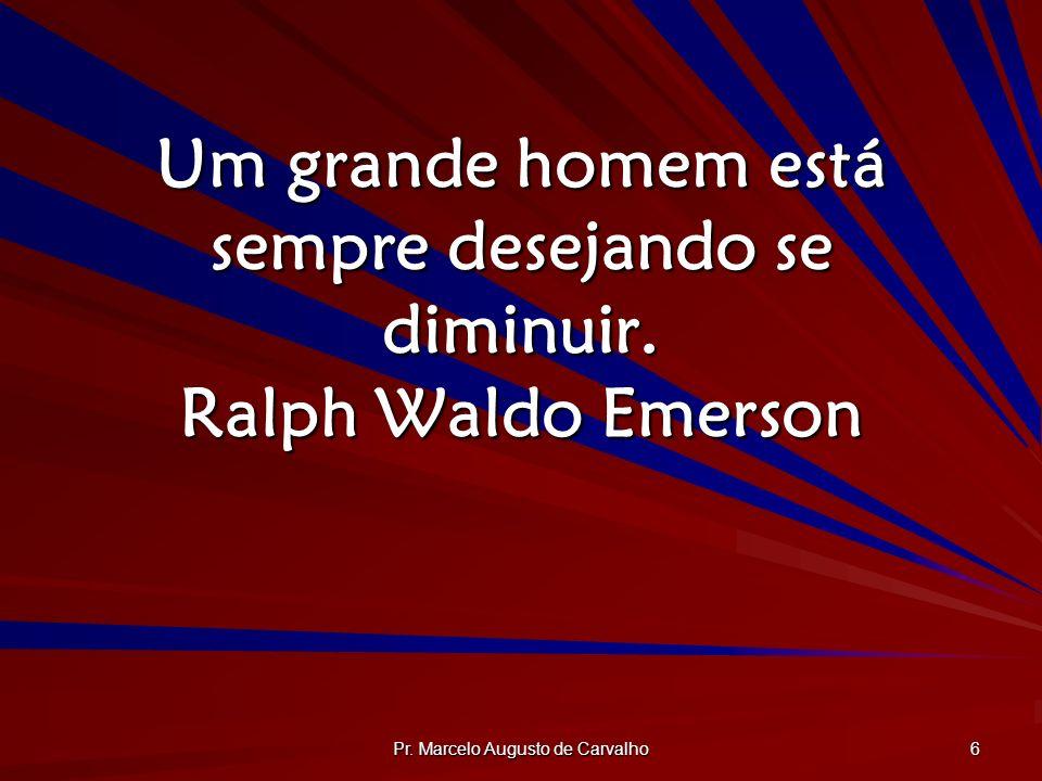 Um grande homem está sempre desejando se diminuir. Ralph Waldo Emerson