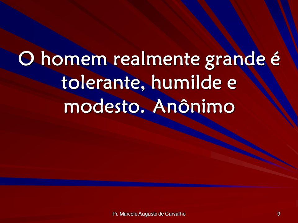 O homem realmente grande é tolerante, humilde e modesto. Anônimo