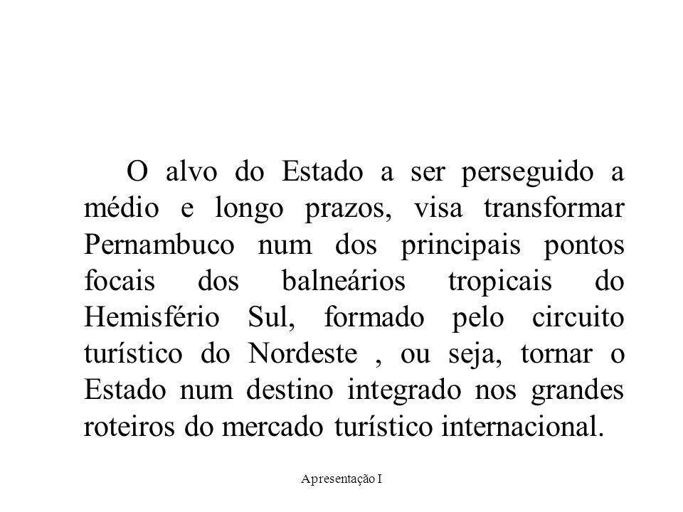O alvo do Estado a ser perseguido a médio e longo prazos, visa transformar Pernambuco num dos principais pontos focais dos balneários tropicais do Hemisfério Sul, formado pelo circuito turístico do Nordeste , ou seja, tornar o Estado num destino integrado nos grandes roteiros do mercado turístico internacional.