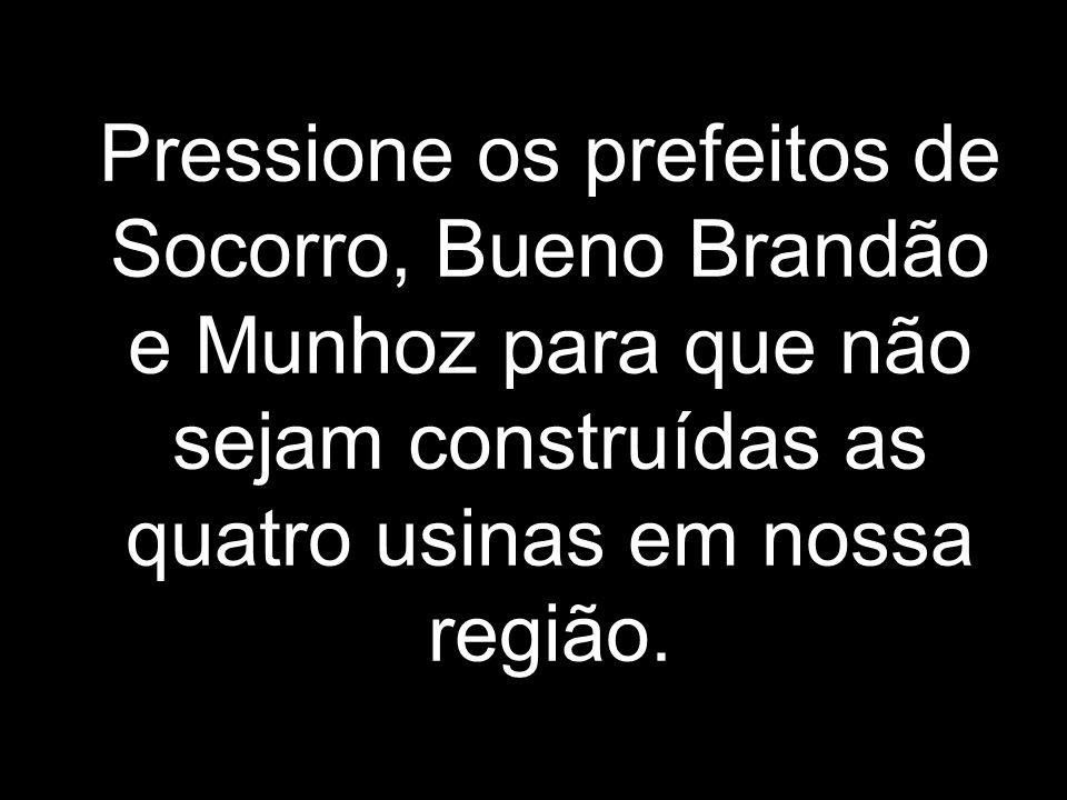Pressione os prefeitos de Socorro, Bueno Brandão e Munhoz para que não sejam construídas as quatro usinas em nossa região.