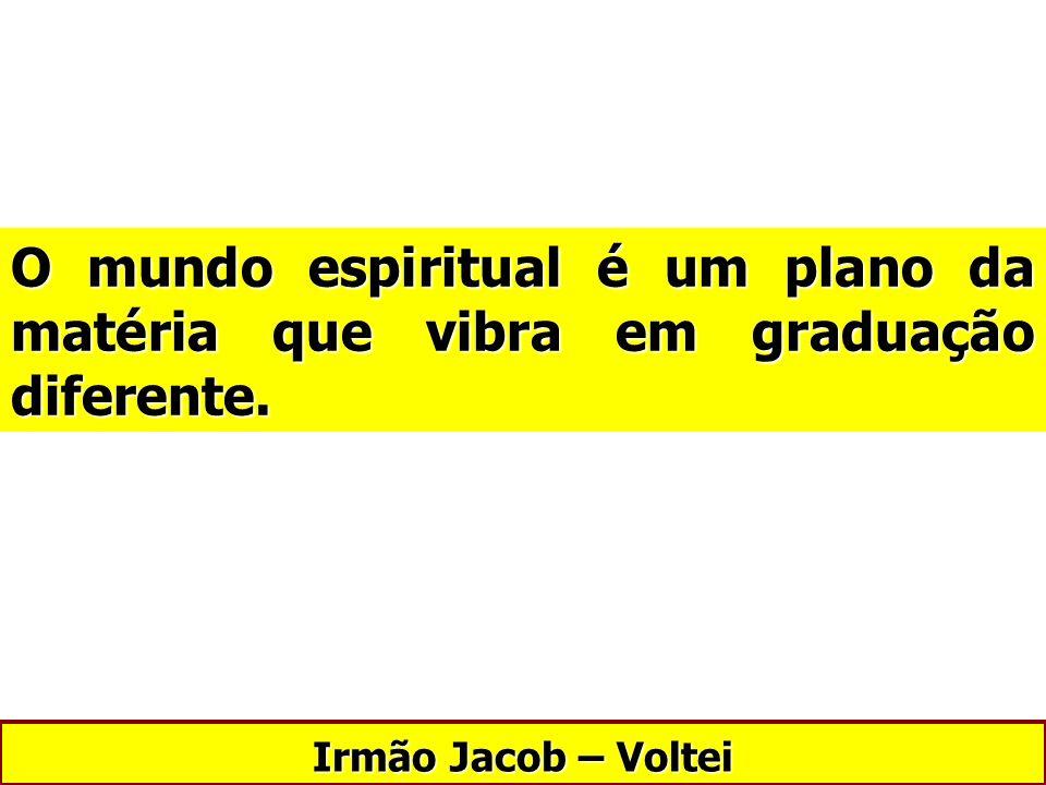 O mundo espiritual é um plano da matéria que vibra em graduação diferente.