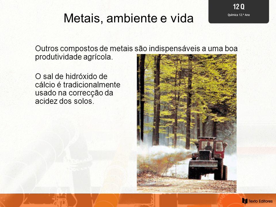 Metais, ambiente e vida Outros compostos de metais são indispensáveis a uma boa produtividade agrícola.