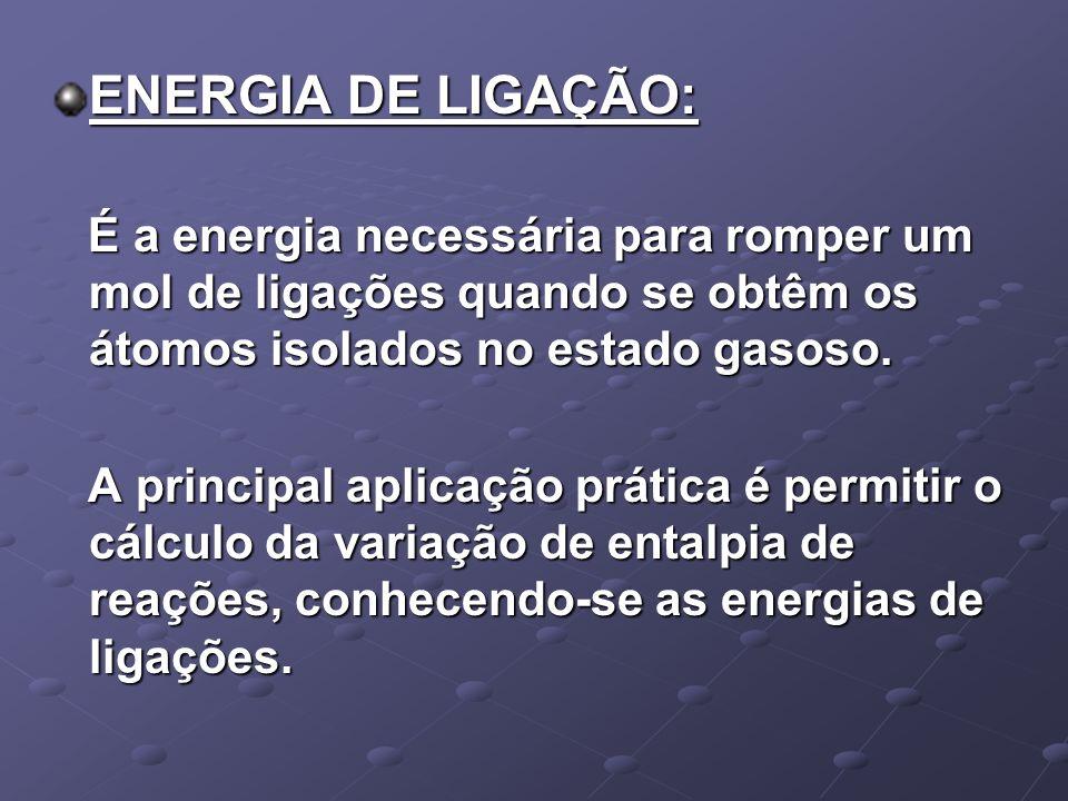 ENERGIA DE LIGAÇÃO: É a energia necessária para romper um mol de ligações quando se obtêm os átomos isolados no estado gasoso.