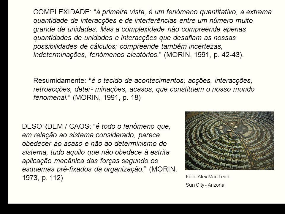 COMPLEXIDADE: à primeira vista, é um fenómeno quantitativo, a extrema quantidade de interacções e de interferências entre um número muito grande de unidades. Mas a complexidade não compreende apenas quantidades de unidades e interacções que desafiam as nossas possibilidades de cálculos; compreende também incertezas, indeterminações, fenómenos aleatórios. (MORIN, 1991, p. 42-43).