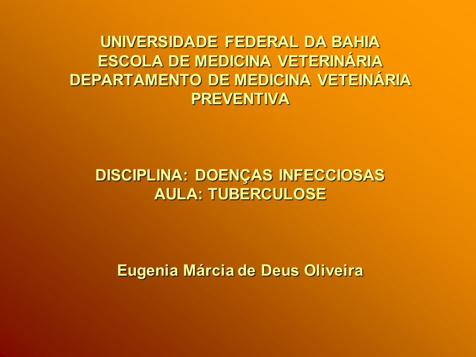 UNIVERSIDADE FEDERAL DA BAHIA ESCOLA DE MEDICINA VETERINÁRIA DEPARTAMENTO DE MEDICINA VETEINÁRIA PREVENTIVA DISCIPLINA: DOENÇAS INFECCIOSAS AULA: TUBERCULOSE Eugenia Márcia de Deus Oliveira