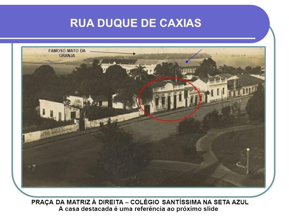 RUA DUQUE DE CAXIAS FAMOSO MATO DA GRANJA. PRAÇA DA MATRIZ À DIREITA – COLÉGIO SANTÍSSIMA NA SETA AZUL.