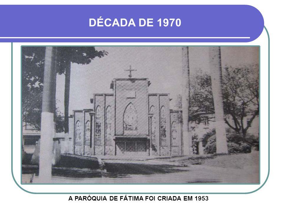 DÉCADA DE 1970 A PARÓQUIA DE FÁTIMA FOI CRIADA EM 1953