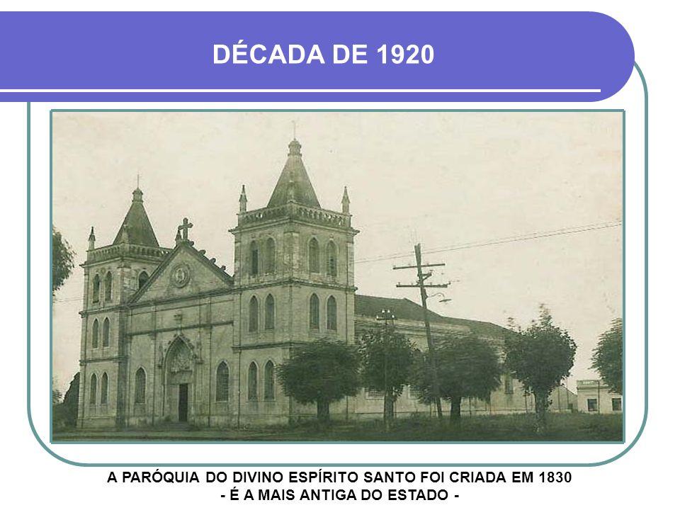 DÉCADA DE 1920 A PARÓQUIA DO DIVINO ESPÍRITO SANTO FOI CRIADA EM 1830 - É A MAIS ANTIGA DO ESTADO -