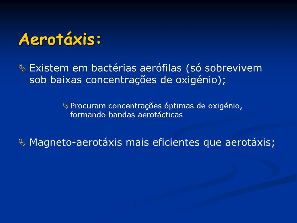 Aerotáxis: Existem em bactérias aerófilas (só sobrevivem sob baixas concentrações de oxigénio);
