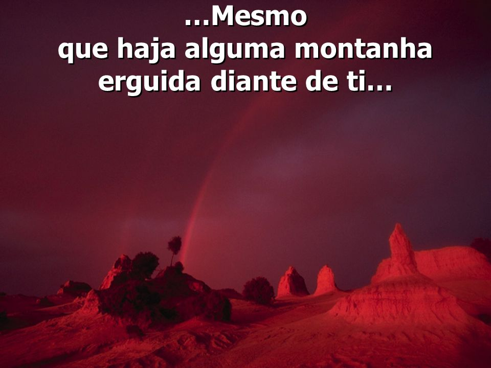 …Mesmo que haja alguma montanha erguida diante de ti…