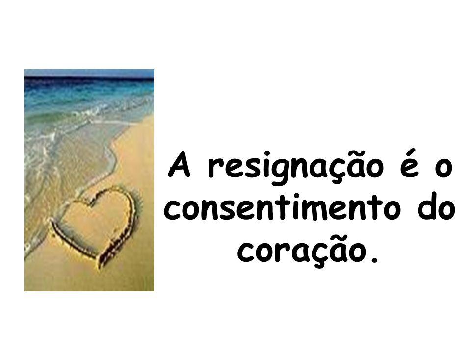 A resignação é o consentimento do coração.