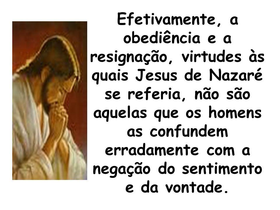 Efetivamente, a obediência e a resignação, virtudes às quais Jesus de Nazaré se referia, não são aquelas que os homens as confundem erradamente com a negação do sentimento e da vontade.