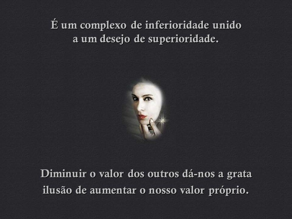 É um complexo de inferioridade unido a um desejo de superioridade.