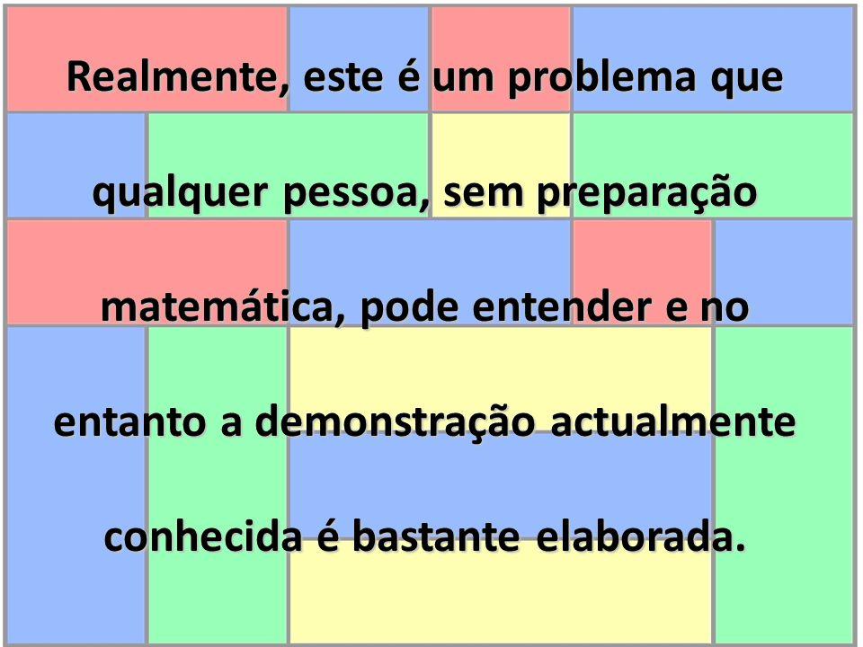Realmente, este é um problema que qualquer pessoa, sem preparação matemática, pode entender e no entanto a demonstração actualmente conhecida é bastante elaborada.