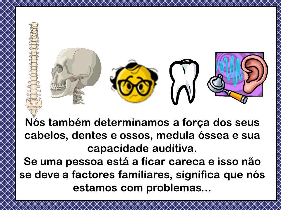 Nós também determinamos a força dos seus cabelos, dentes e ossos, medula óssea e sua capacidade auditiva.