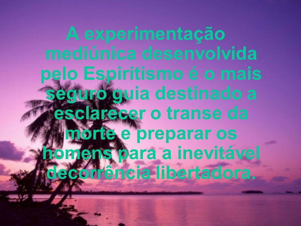 A experimentação mediúnica desenvolvida pelo Espiritismo é o mais seguro guia destinado a esclarecer o transe da morte e preparar os homens para a inevitável decorrência libertadora.