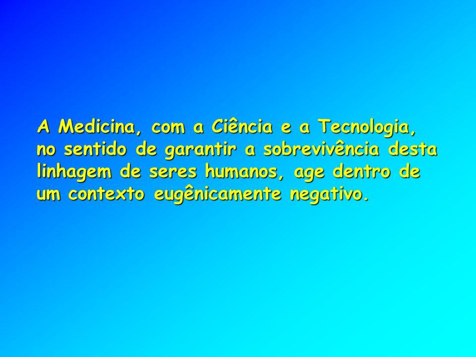 A Medicina, com a Ciência e a Tecnologia, no sentido de garantir a sobrevivência desta linhagem de seres humanos, age dentro de um contexto eugênicamente negativo.