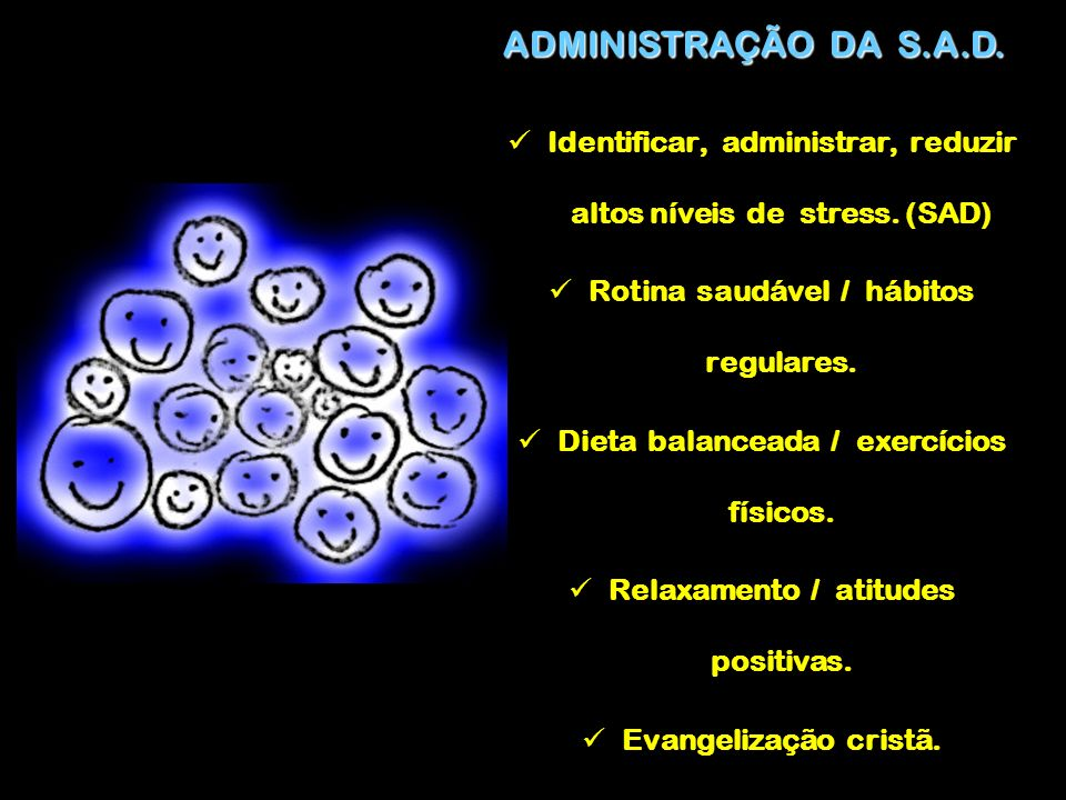 ADMINISTRAÇÃO DA S.A.D. Identificar, administrar, reduzir altos níveis de stress. (SAD) Rotina saudável / hábitos regulares.