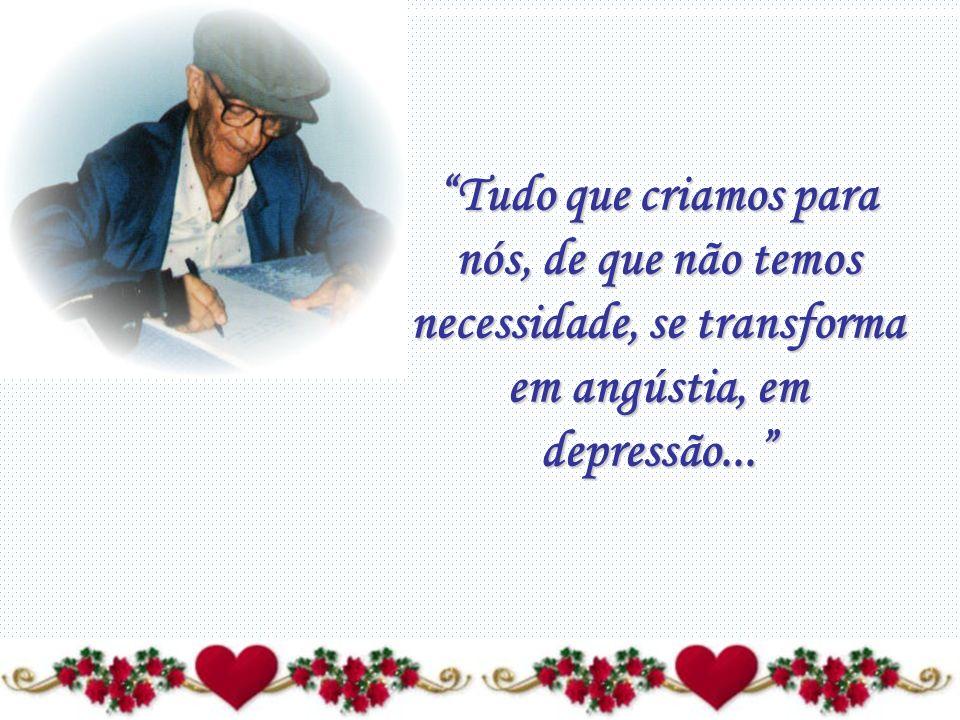 Tudo que criamos para nós, de que não temos necessidade, se transforma em angústia, em depressão...