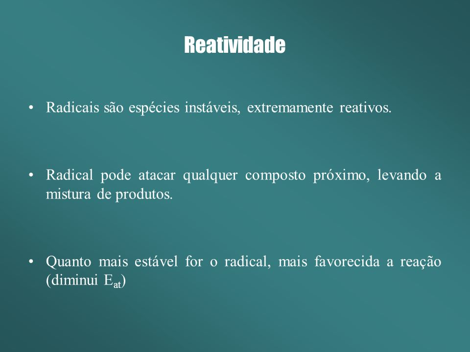 Reatividade Radicais são espécies instáveis, extremamente reativos.