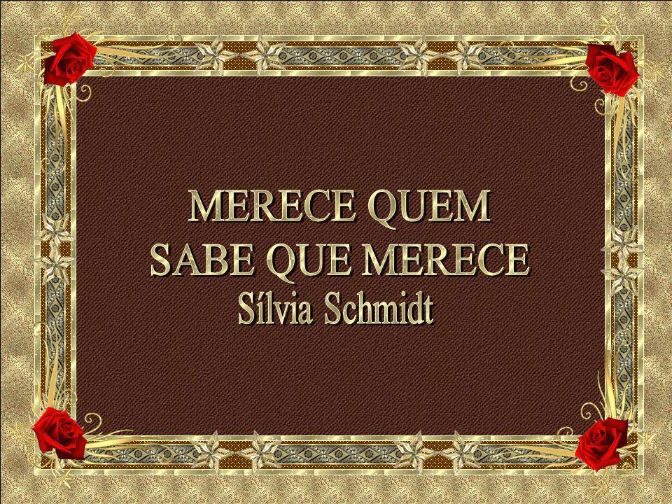 MERECE QUEM SABE QUE MERECE Sílvia Schmidt