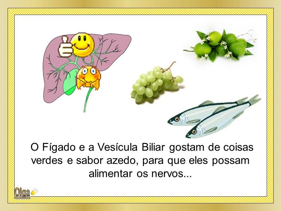 O Fígado e a Vesícula Biliar gostam de coisas verdes e sabor azedo, para que eles possam alimentar os nervos...
