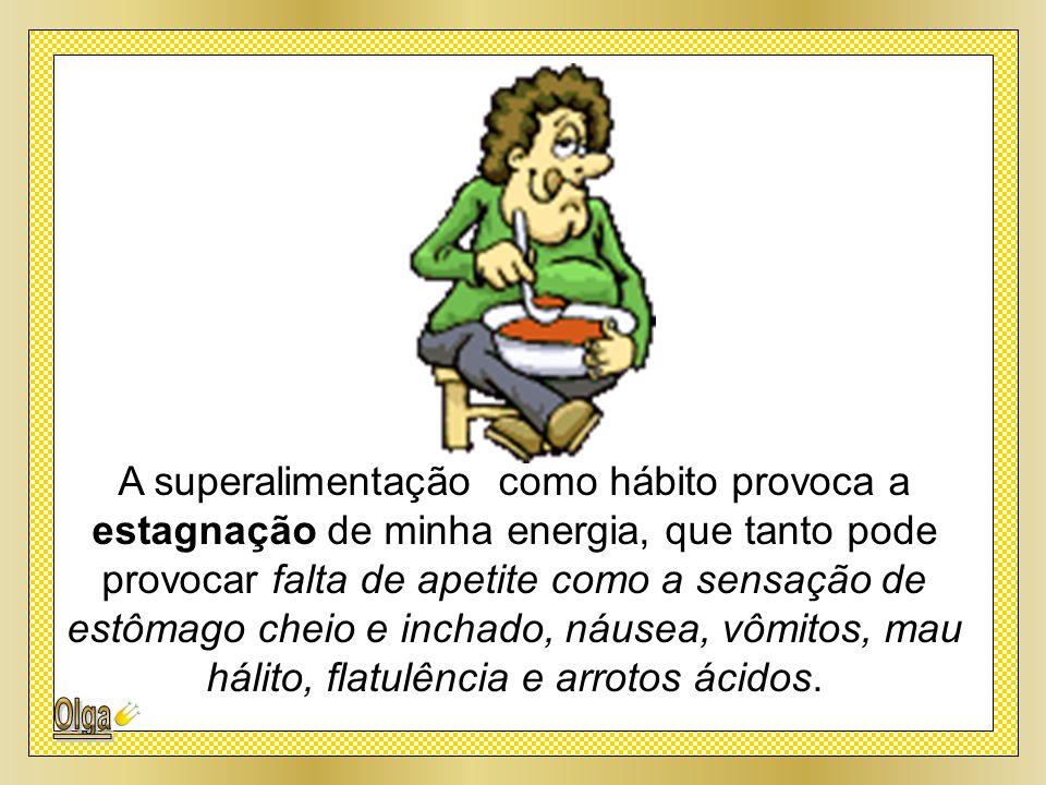 A superalimentação como hábito provoca a estagnação de minha energia, que tanto pode provocar falta de apetite como a sensação de estômago cheio e inchado, náusea, vômitos, mau hálito, flatulência e arrotos ácidos.