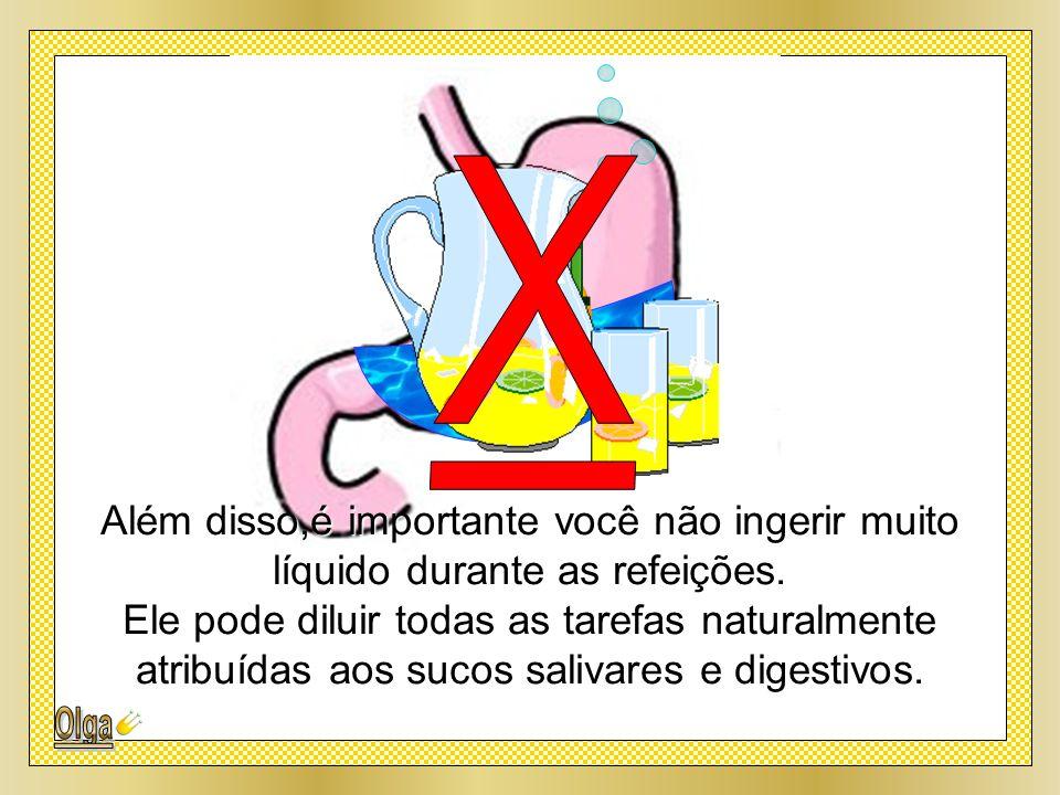 X Além disso,é importante você não ingerir muito líquido durante as refeições.