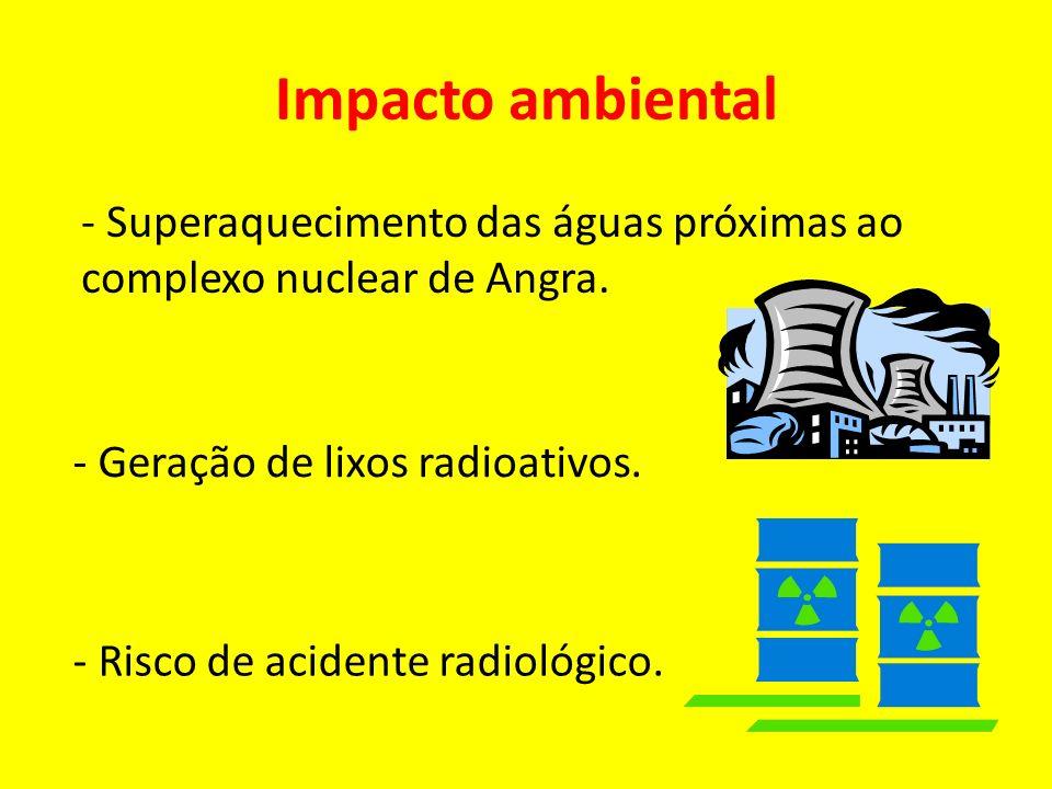 Impacto ambiental - Superaquecimento das águas próximas ao complexo nuclear de Angra. - Geração de lixos radioativos.