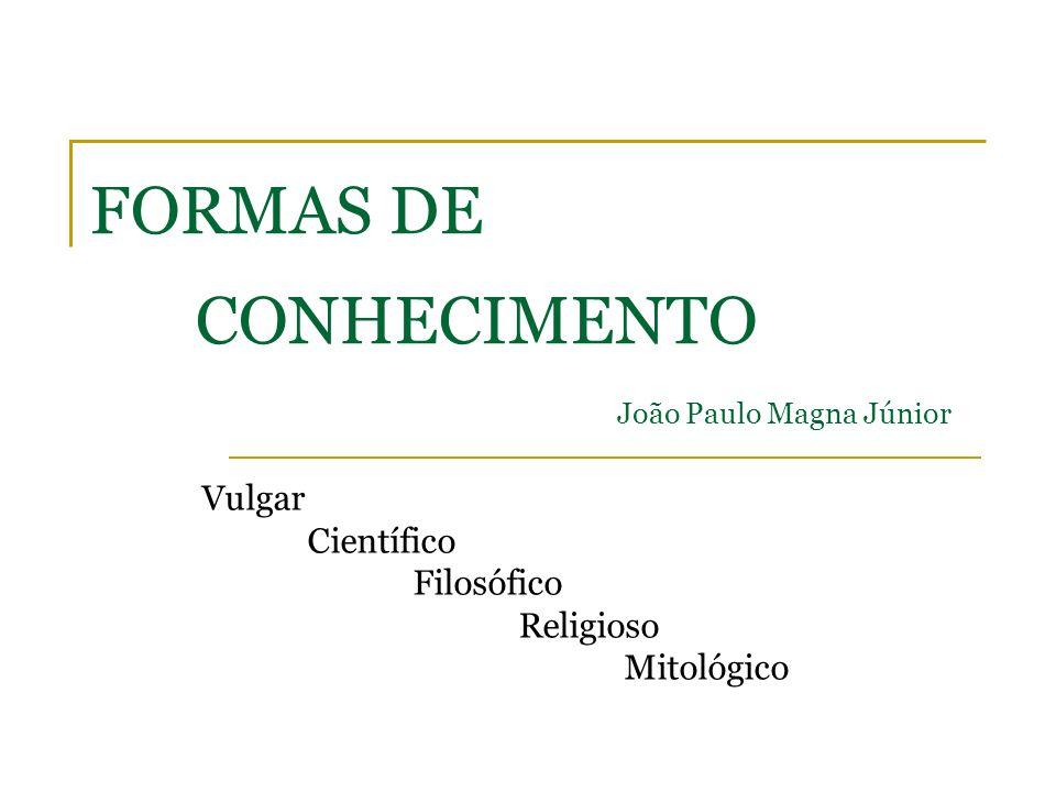 FORMAS DE CONHECIMENTO João Paulo Magna Júnior