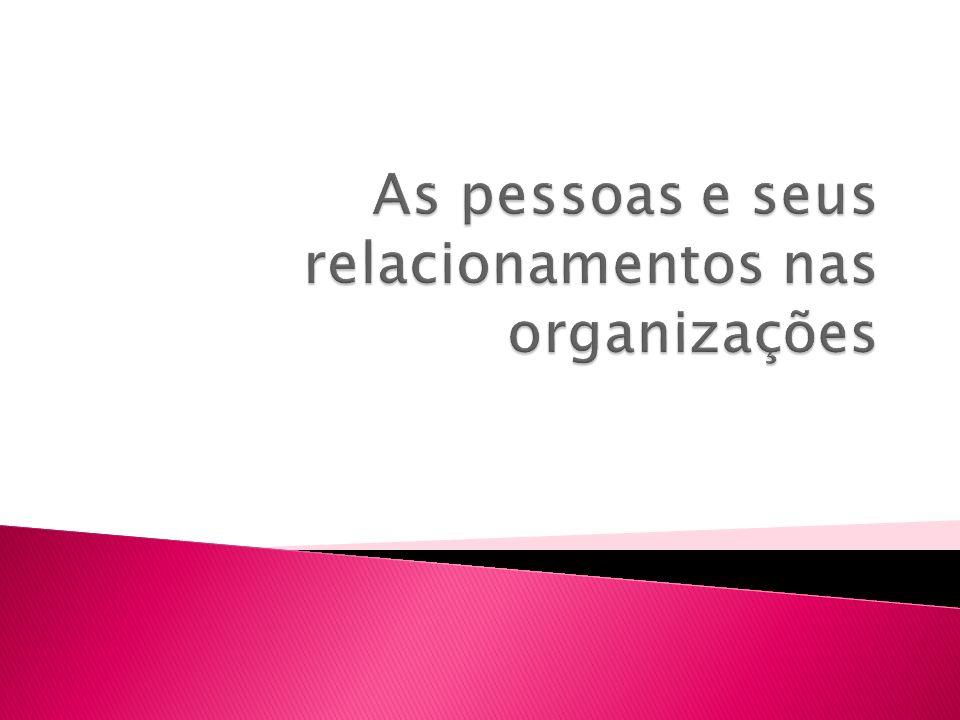 As pessoas e seus relacionamentos nas organizações