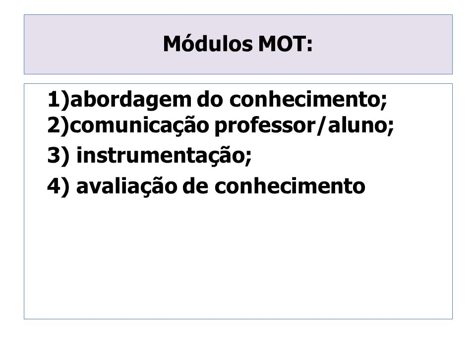 Módulos MOT: 1)abordagem do conhecimento; 2)comunicação professor/aluno; 3) instrumentação; 4) avaliação de conhecimento.