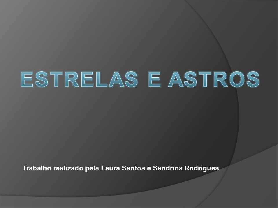 ESTRELAS E ASTROS Trabalho realizado pela Laura Santos e Sandrina Rodrigues