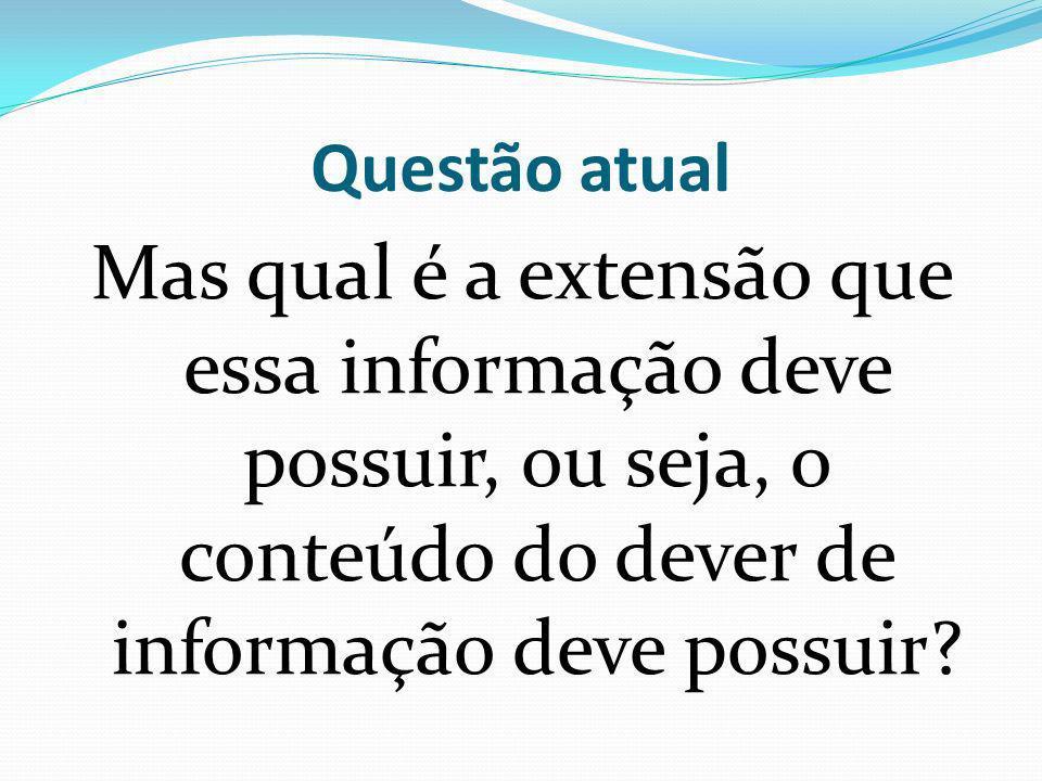 Questão atual Mas qual é a extensão que essa informação deve possuir, ou seja, o conteúdo do dever de informação deve possuir