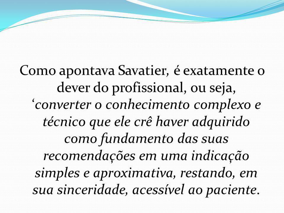 Como apontava Savatier, é exatamente o dever do profissional, ou seja, 'converter o conhecimento complexo e técnico que ele crê haver adquirido como fundamento das suas recomendações em uma indicação simples e aproximativa, restando, em sua sinceridade, acessível ao paciente.
